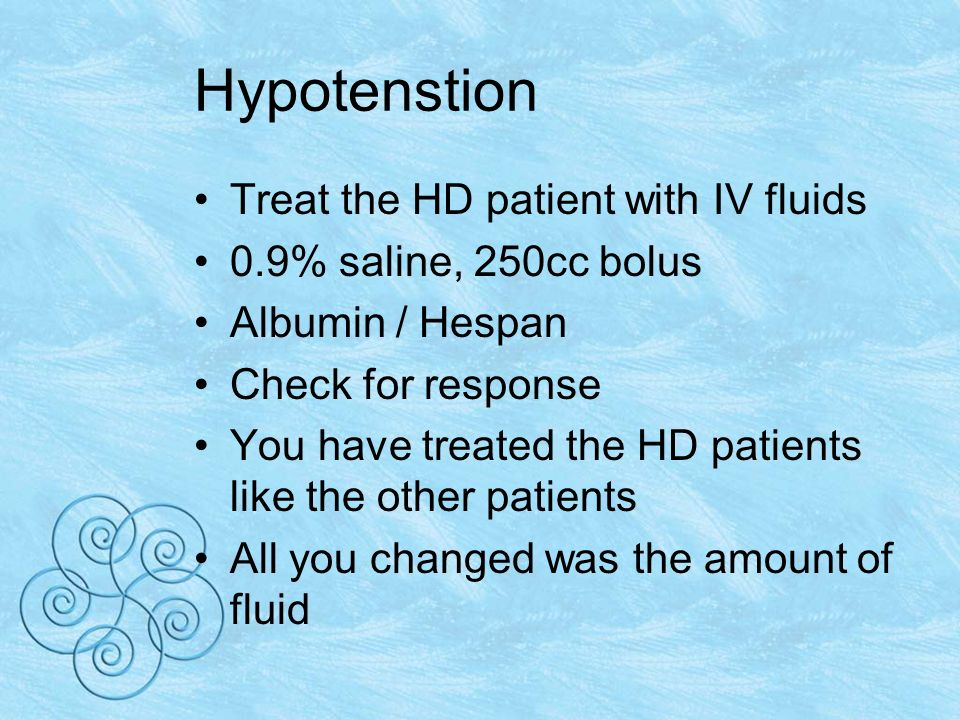 Hypotenstion Treat the HD patient with IV fluids 0.9% saline, 250cc bolus Albumin / Hespan Check for response You have treated the HD patients like the other patients All you changed was the amount of fluid