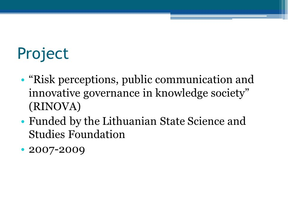 Project Risk perceptions, public communication and innovative governance in knowledge society (RINOVA) Funded by the Lithuanian State Science and Studies Foundation 2007-2009
