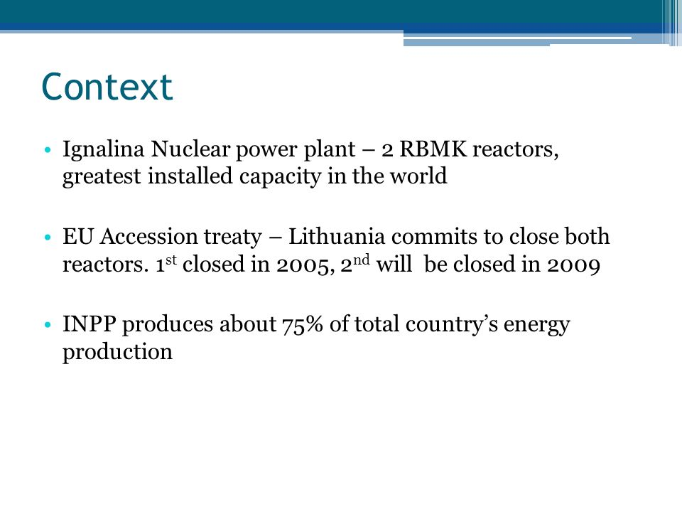 Context Ignalina Nuclear power plant – 2 RBMK reactors, greatest installed capacity in the world EU Accession treaty – Lithuania commits to close both reactors.