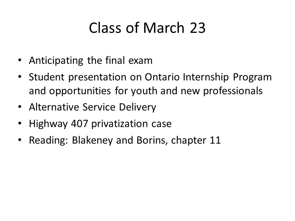 Class of March 23 Anticipating the final exam Student presentation on Ontario Internship Program and opportunities for youth and new professionals Alternative Service Delivery Highway 407 privatization case Reading: Blakeney and Borins, chapter 11