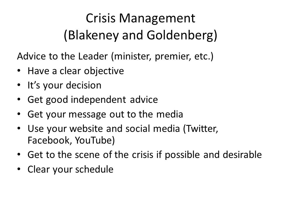Crisis Management (Blakeney and Goldenberg) Advice to the Leader (minister, premier, etc.) Have a clear objective Its your decision Get good independent advice Get your message out to the media Use your website and social media (Twitter, Facebook, YouTube) Get to the scene of the crisis if possible and desirable Clear your schedule