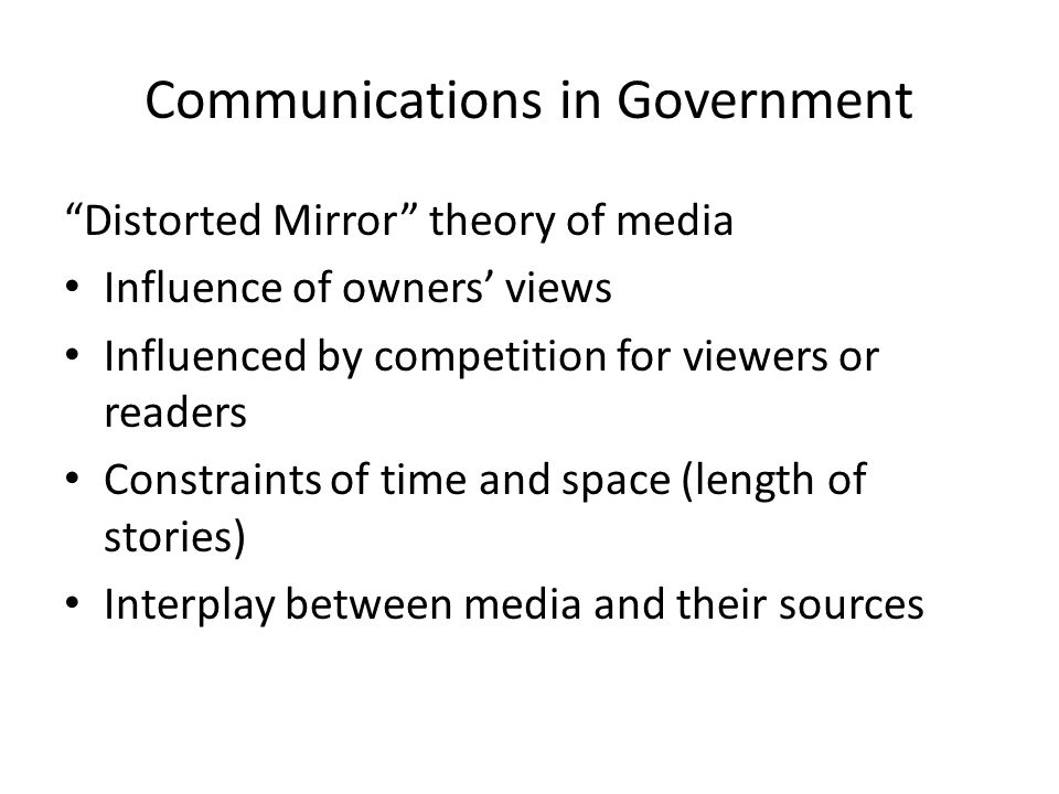 Communications in Government Distorted Mirror theory of media Influence of owners views Influenced by competition for viewers or readers Constraints of time and space (length of stories) Interplay between media and their sources
