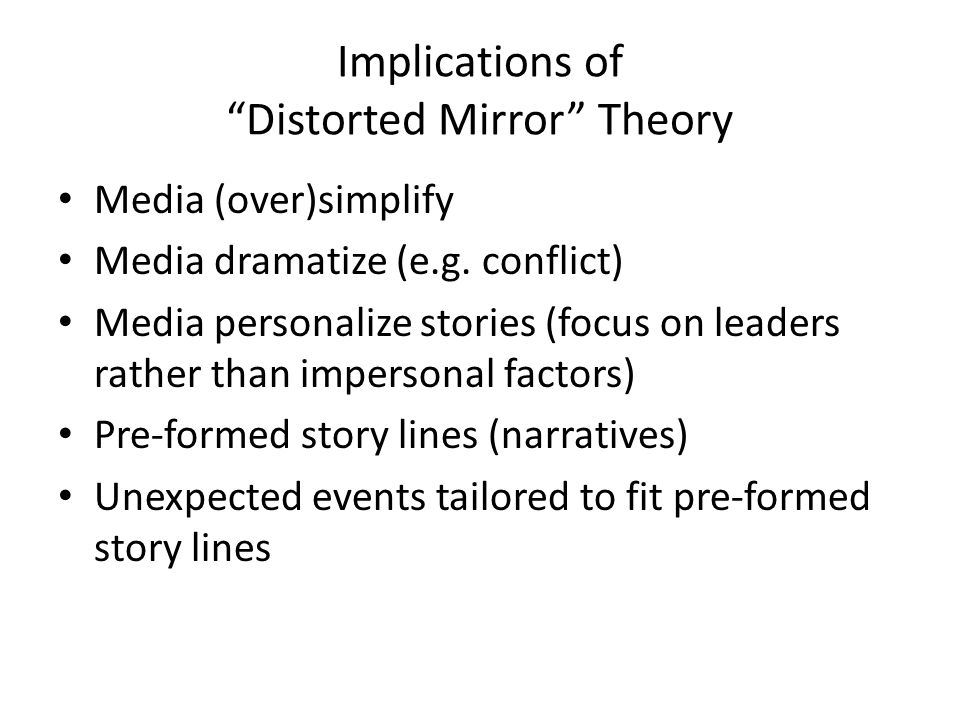 Implications of Distorted Mirror Theory Media (over)simplify Media dramatize (e.g.