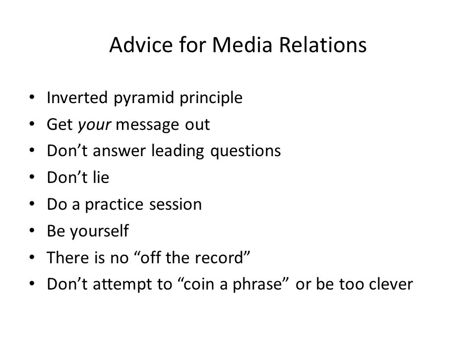 Advice for Media Relations Inverted pyramid principle Get your message out Dont answer leading questions Dont lie Do a practice session Be yourself There is no off the record Dont attempt to coin a phrase or be too clever