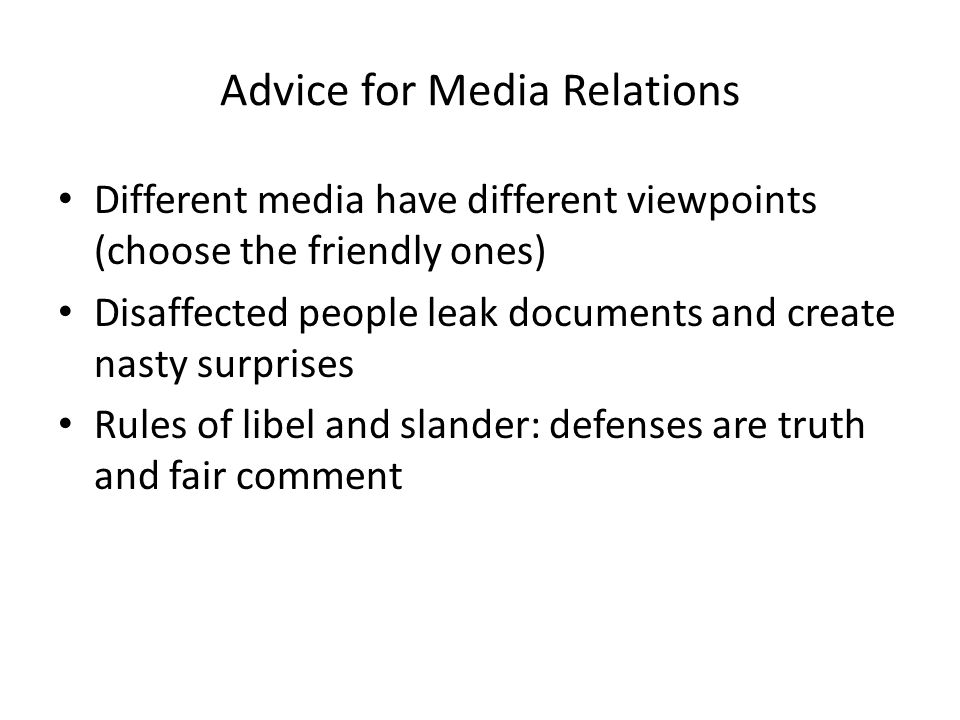 Advice for Media Relations Different media have different viewpoints (choose the friendly ones) Disaffected people leak documents and create nasty surprises Rules of libel and slander: defenses are truth and fair comment