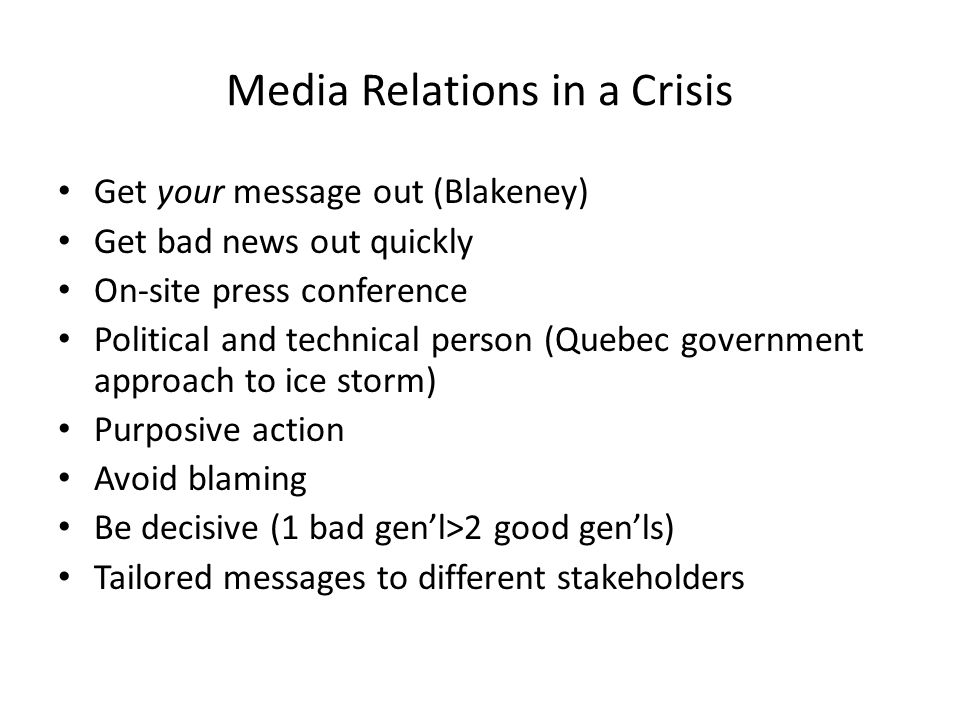 Media Relations in a Crisis Get your message out (Blakeney) Get bad news out quickly On-site press conference Political and technical person (Quebec government approach to ice storm) Purposive action Avoid blaming Be decisive (1 bad genl>2 good genls) Tailored messages to different stakeholders