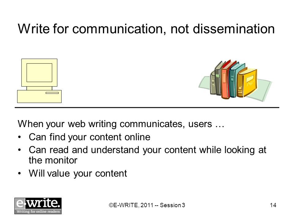 ©E-WRITE, Session 314 Write for communication, not dissemination When your web writing communicates, users … Can find your content online Can read and understand your content while looking at the monitor Will value your content