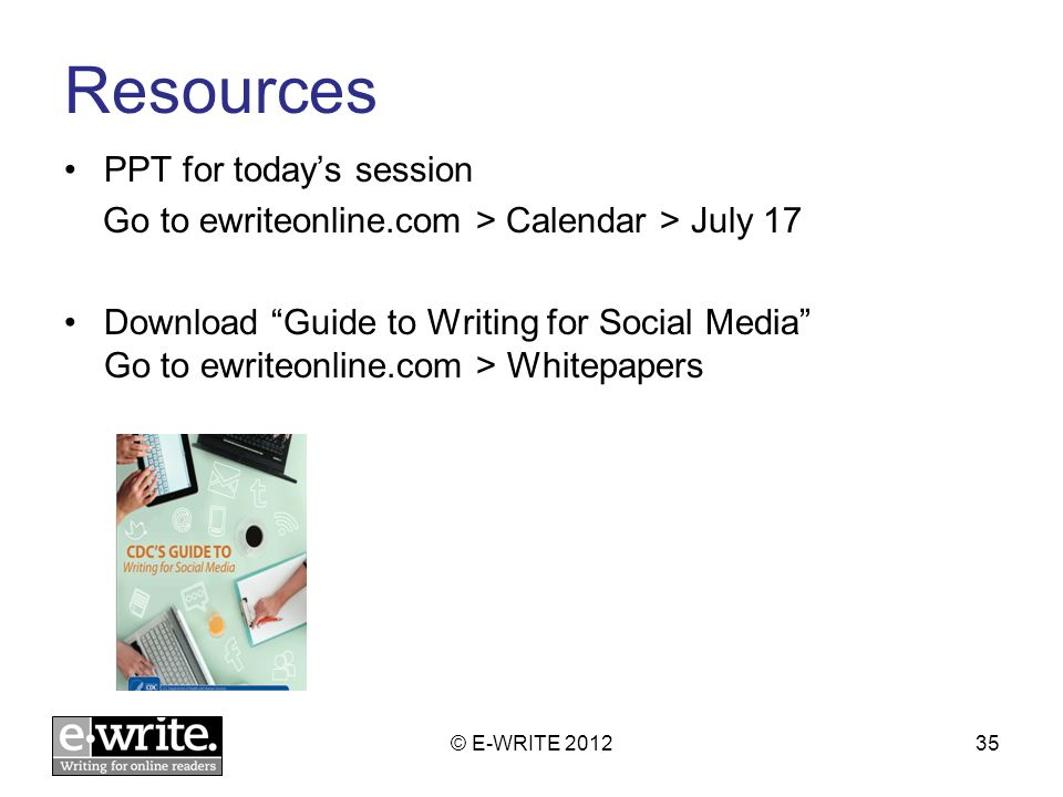 Resources PPT for todays session Go to ewriteonline.com > Calendar > July 17 Download Guide to Writing for Social Media Go to ewriteonline.com > Whitepapers © E-WRITE