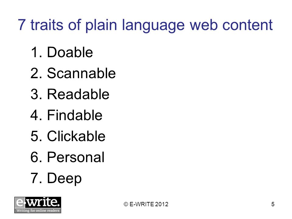 7 traits of plain language web content 1.Doable 2.Scannable 3.Readable 4.Findable 5.Clickable 6.Personal 7.Deep © E-WRITE 20125