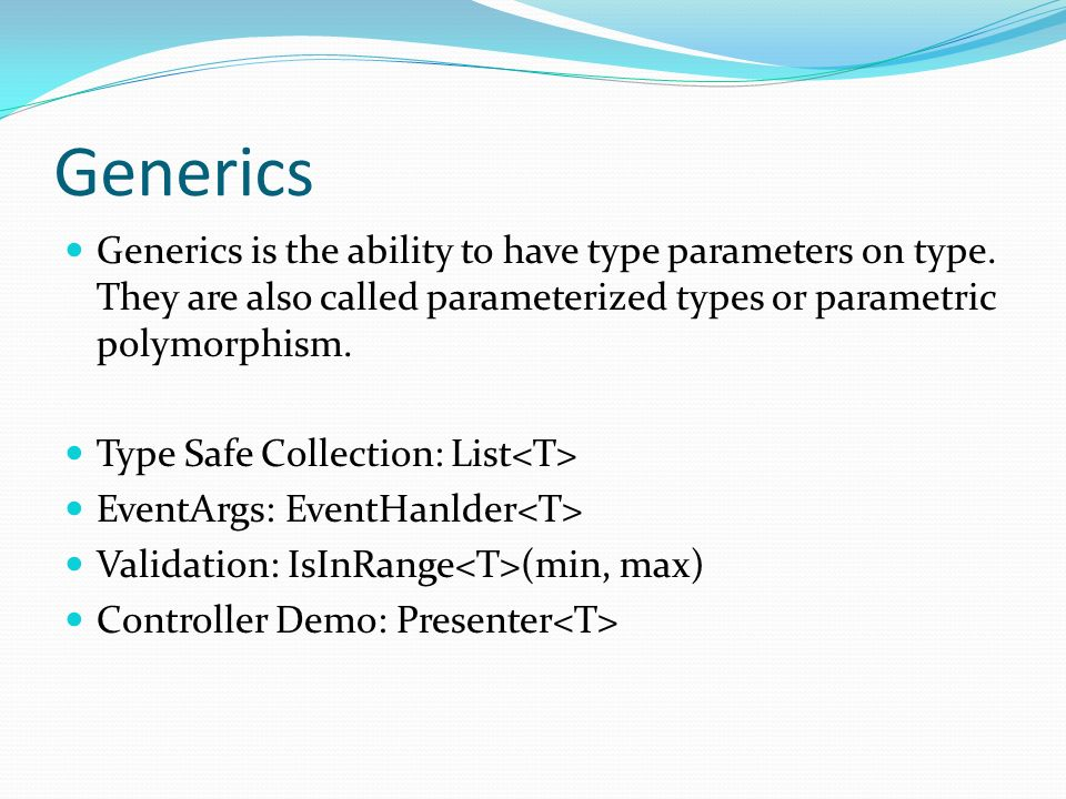 Generics Generics is the ability to have type parameters on type.