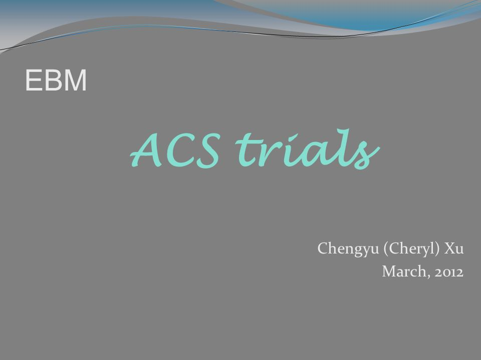 EBM Chengyu (Cheryl) Xu March, 2012 ACS trials