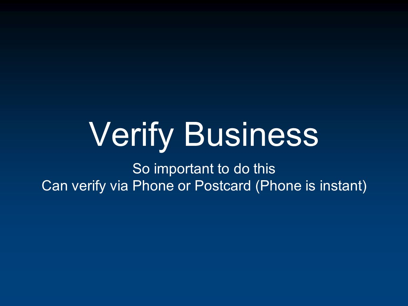 Verify Business So important to do this Can verify via Phone or Postcard (Phone is instant)