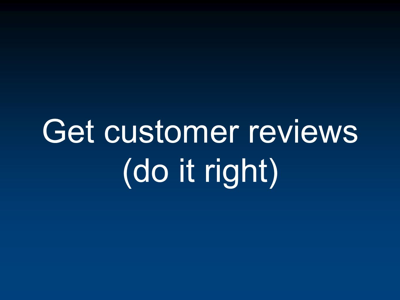 Get customer reviews (do it right)