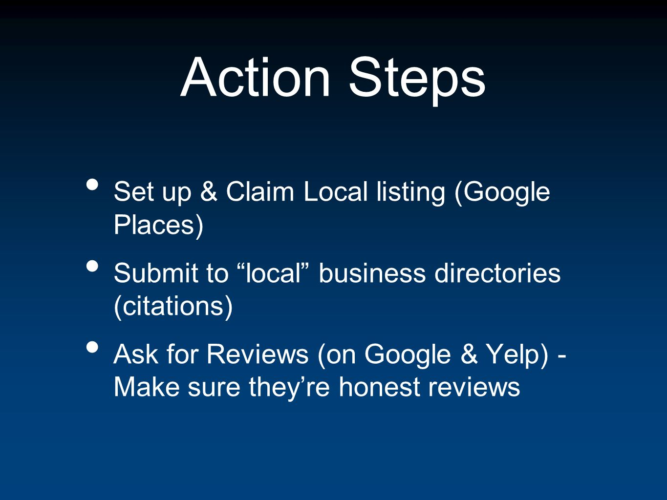Action Steps Set up & Claim Local listing (Google Places) Submit to local business directories (citations) Ask for Reviews (on Google & Yelp) - Make sure theyre honest reviews
