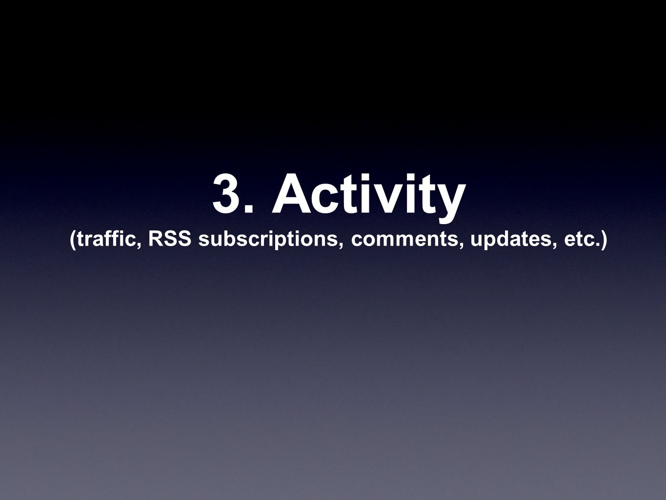 3. Activity (traffic, RSS subscriptions, comments, updates, etc.)