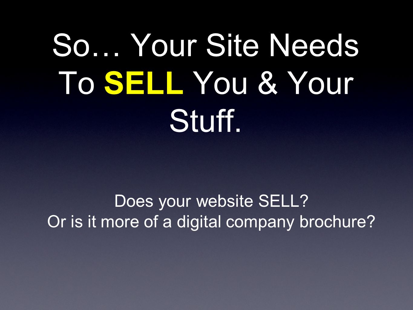 So… Your Site Needs To SELL You & Your Stuff. Does your website SELL.