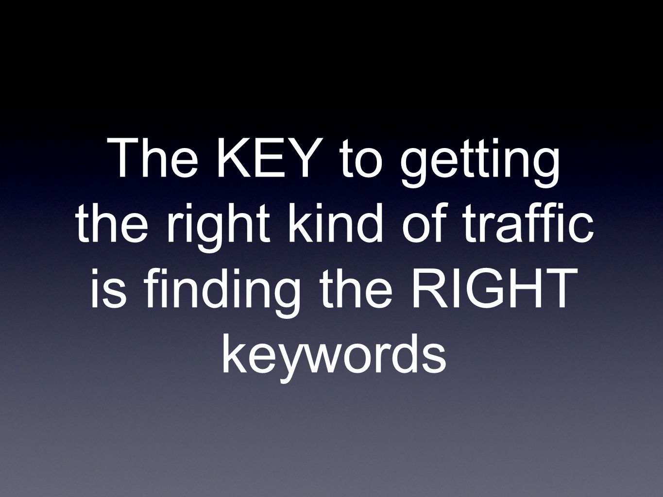 The KEY to getting the right kind of traffic is finding the RIGHT keywords