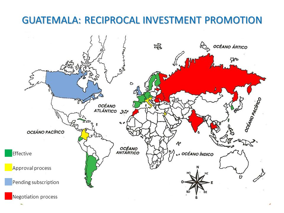 GUATEMALA: RECIPROCAL INVESTMENT PROMOTION AND PROTECTION AGREEMENTS Effective Approval process Pending subscription Negotiation process