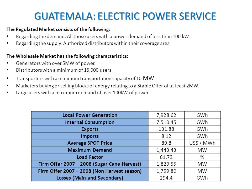 GUATEMALA: ELECTRIC POWER SERVICE The Regulated Market consists of the following: Regarding the demand: All those users with a power demand of less than 100 kW.