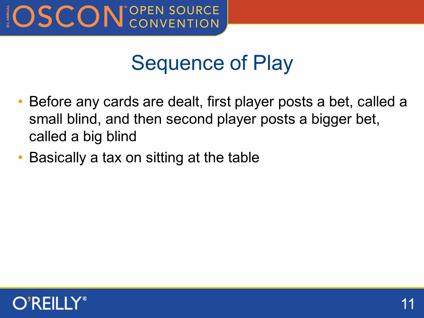 11 Sequence of Play Before any cards are dealt, first player posts a bet, called a small blind, and then second player posts a bigger bet, called a big blind Basically a tax on sitting at the table