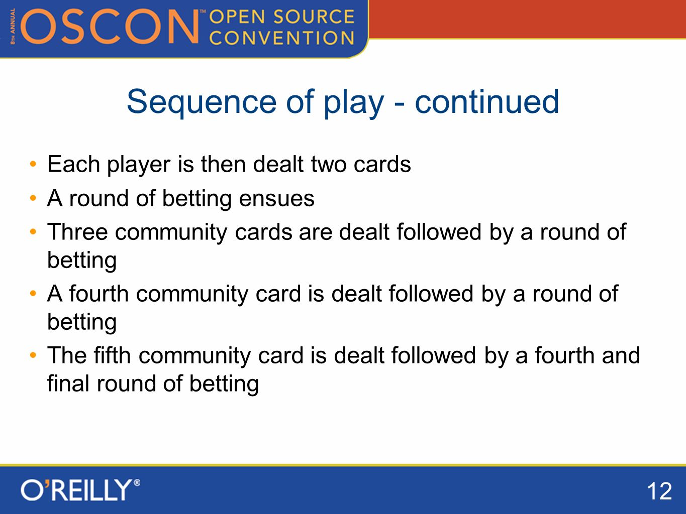 12 Sequence of play - continued Each player is then dealt two cards A round of betting ensues Three community cards are dealt followed by a round of betting A fourth community card is dealt followed by a round of betting The fifth community card is dealt followed by a fourth and final round of betting