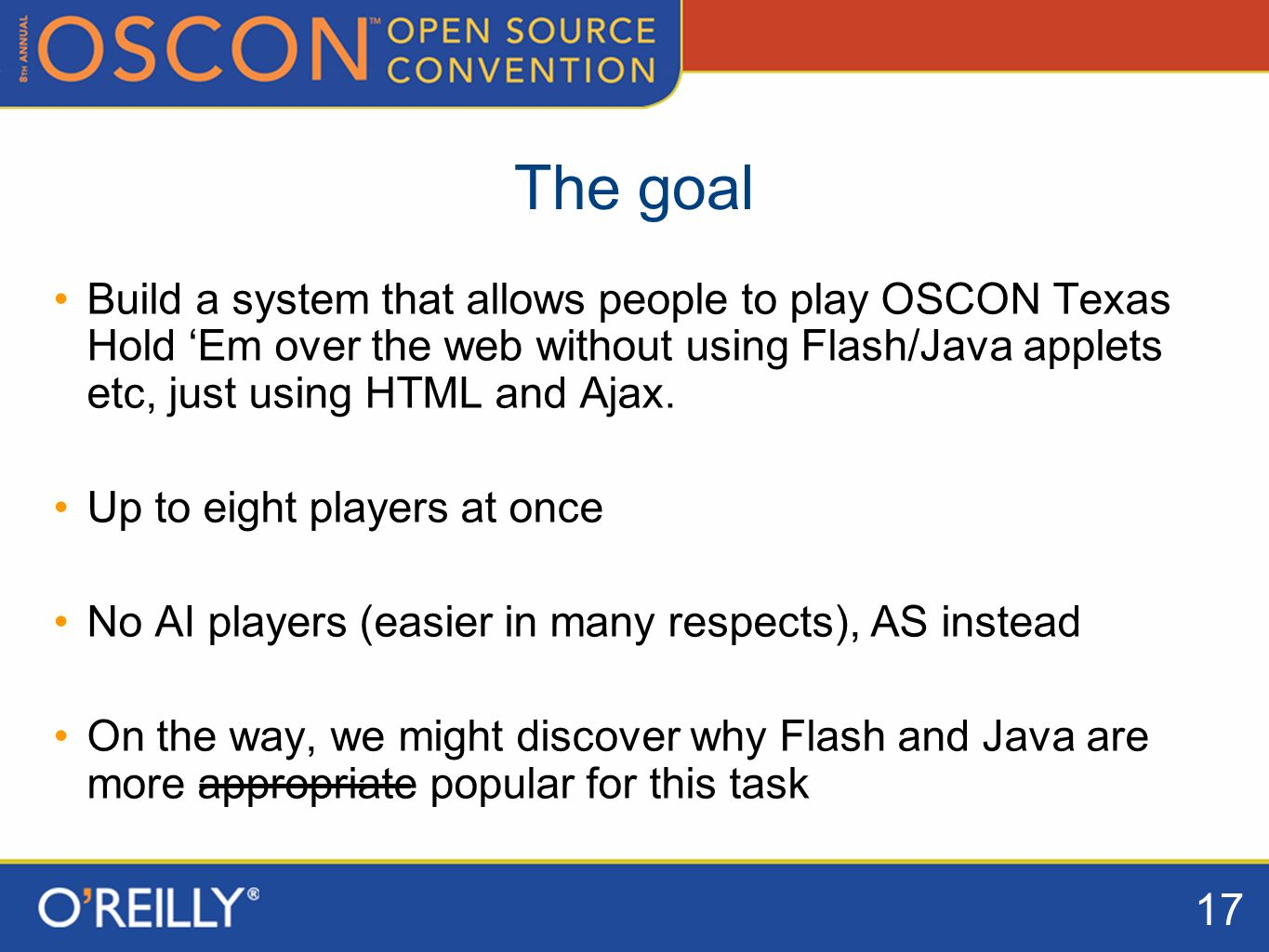 17 The goal Build a system that allows people to play OSCON Texas Hold Em over the web without using Flash/Java applets etc, just using HTML and Ajax.