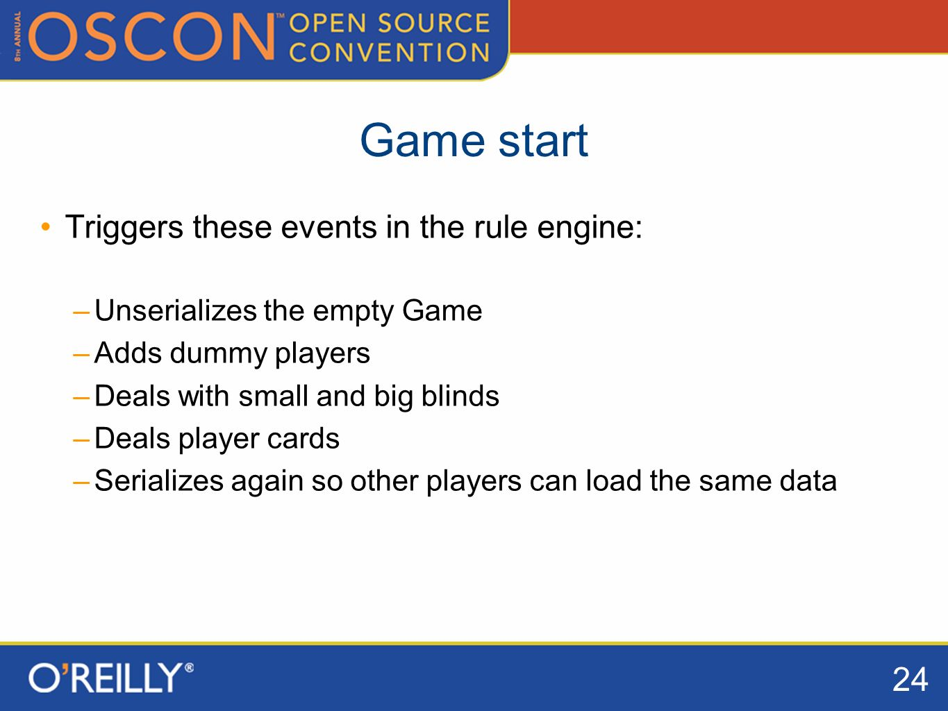 24 Game start Triggers these events in the rule engine: –Unserializes the empty Game –Adds dummy players –Deals with small and big blinds –Deals player cards –Serializes again so other players can load the same data
