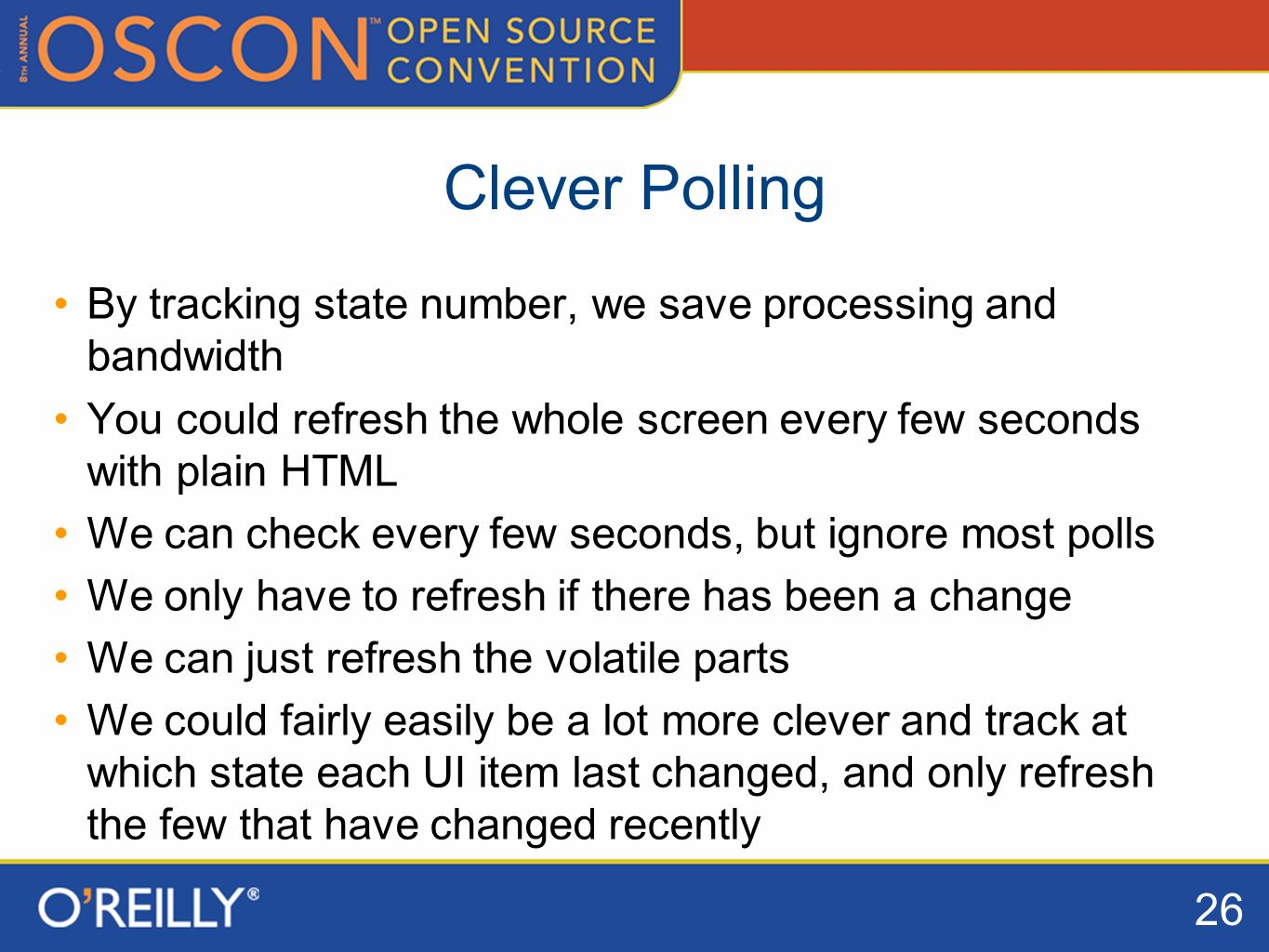 26 Clever Polling By tracking state number, we save processing and bandwidth You could refresh the whole screen every few seconds with plain HTML We can check every few seconds, but ignore most polls We only have to refresh if there has been a change We can just refresh the volatile parts We could fairly easily be a lot more clever and track at which state each UI item last changed, and only refresh the few that have changed recently