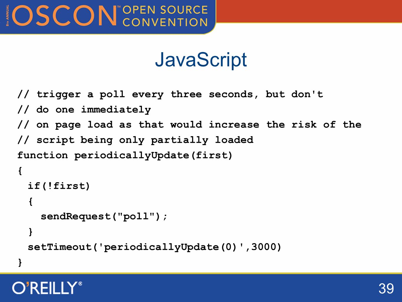 39 JavaScript // trigger a poll every three seconds, but don t // do one immediately // on page load as that would increase the risk of the // script being only partially loaded function periodicallyUpdate(first) { if(!first) { sendRequest( poll ); } setTimeout( periodicallyUpdate(0) ,3000) }