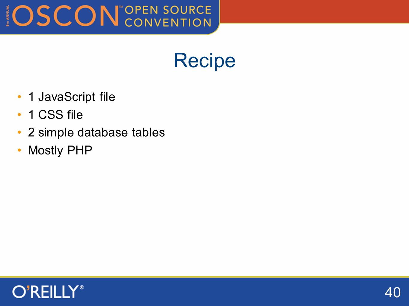 40 Recipe 1 JavaScript file 1 CSS file 2 simple database tables Mostly PHP