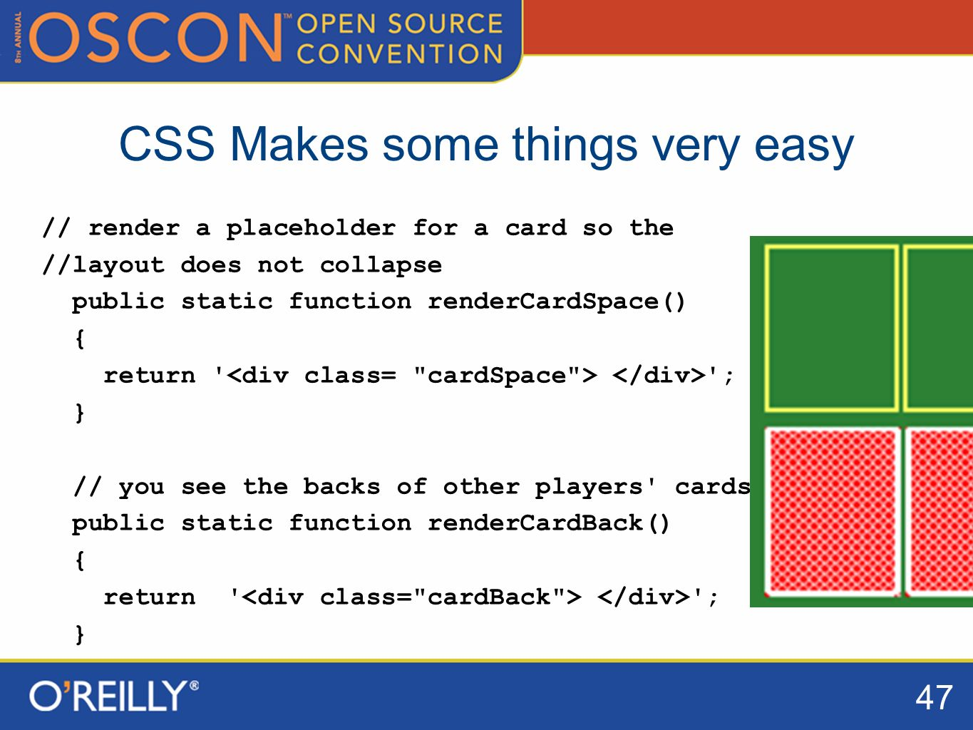 47 CSS Makes some things very easy // render a placeholder for a card so the //layout does not collapse public static function renderCardSpace() { return ; } // you see the backs of other players cards public static function renderCardBack() { return ; }