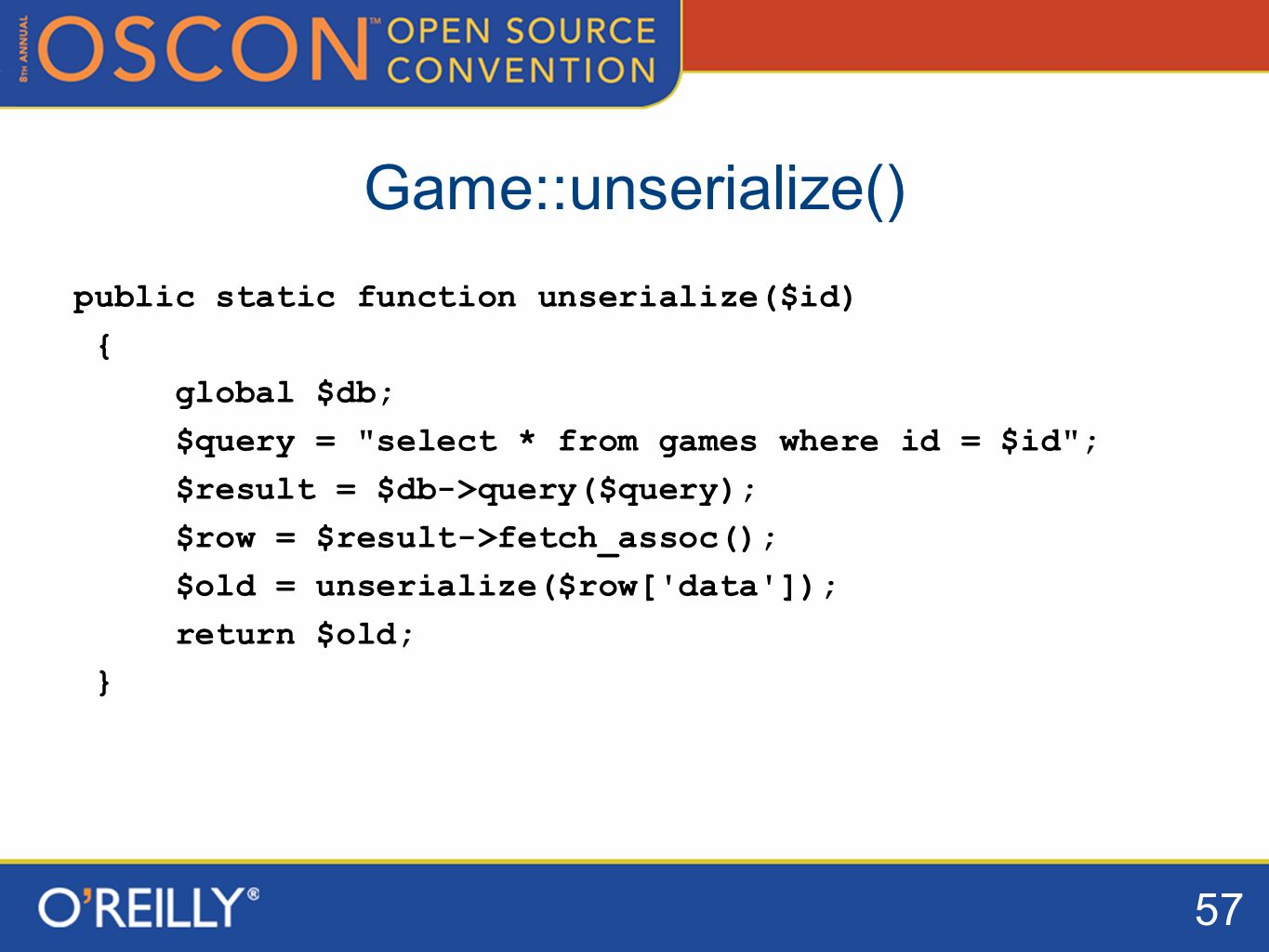 57 Game::unserialize() public static function unserialize($id) { global $db; $query = select * from games where id = $id ; $result = $db->query($query); $row = $result->fetch_assoc(); $old = unserialize($row[ data ]); return $old; }