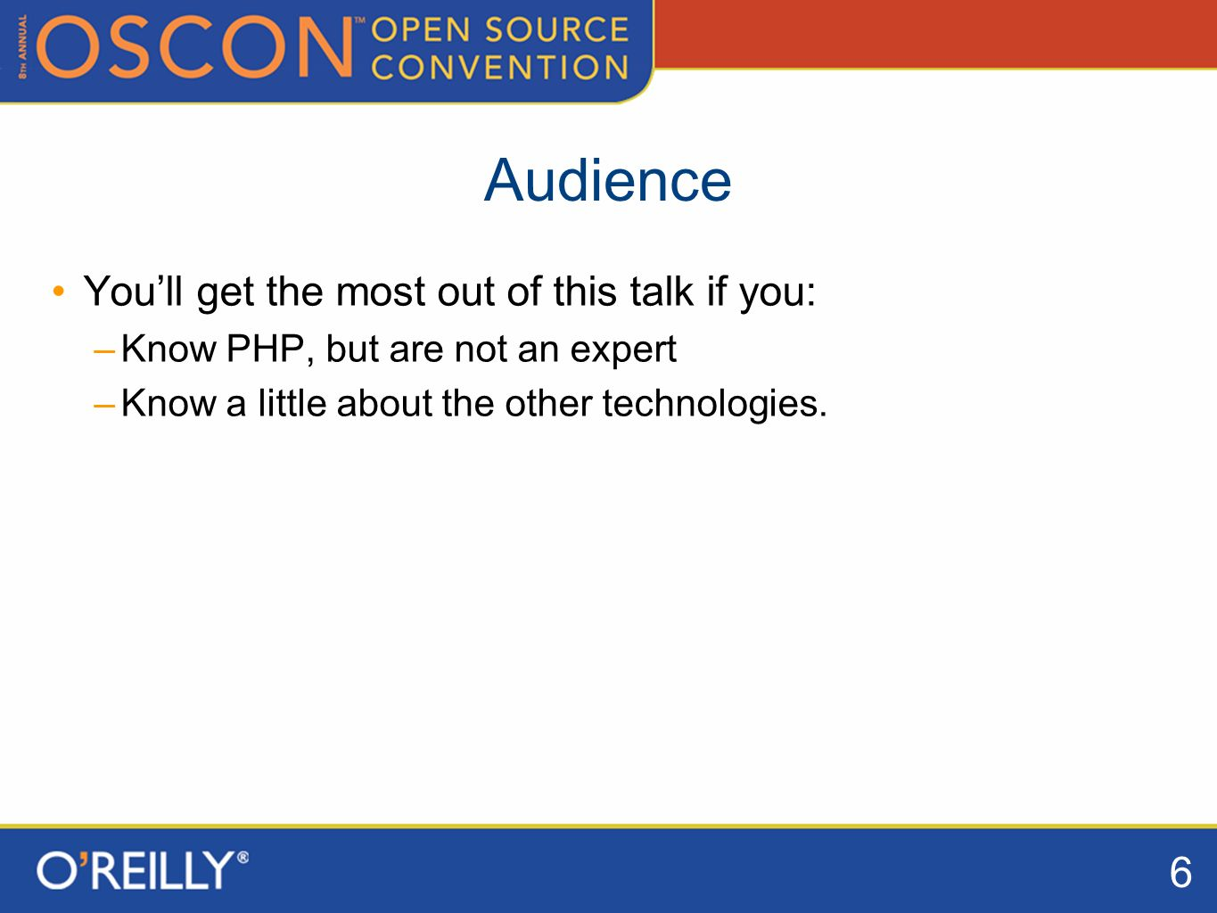 6 Audience Youll get the most out of this talk if you: –Know PHP, but are not an expert –Know a little about the other technologies.