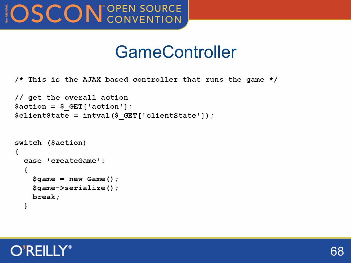 68 GameController /* This is the AJAX based controller that runs the game */ // get the overall action $action = $_GET[ action ]; $clientState = intval($_GET[ clientState ]); switch ($action) { case createGame : { $game = new Game(); $game->serialize(); break; }