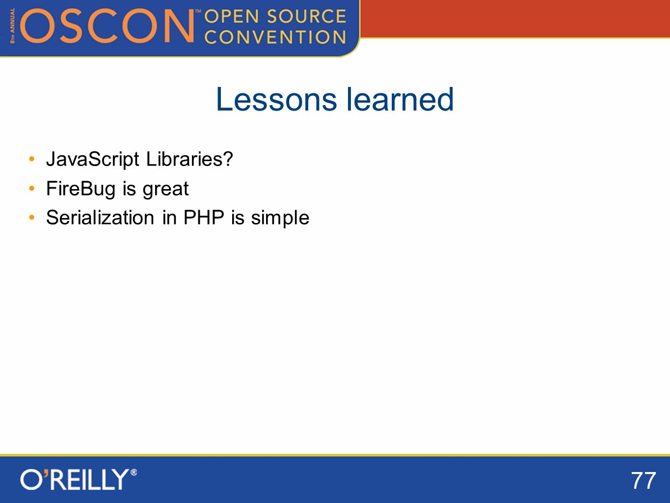 77 Lessons learned JavaScript Libraries FireBug is great Serialization in PHP is simple