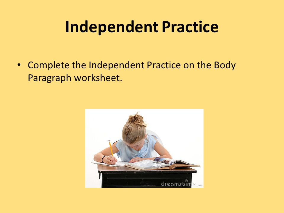 Independent Practice Complete the Independent Practice on the Body Paragraph worksheet.