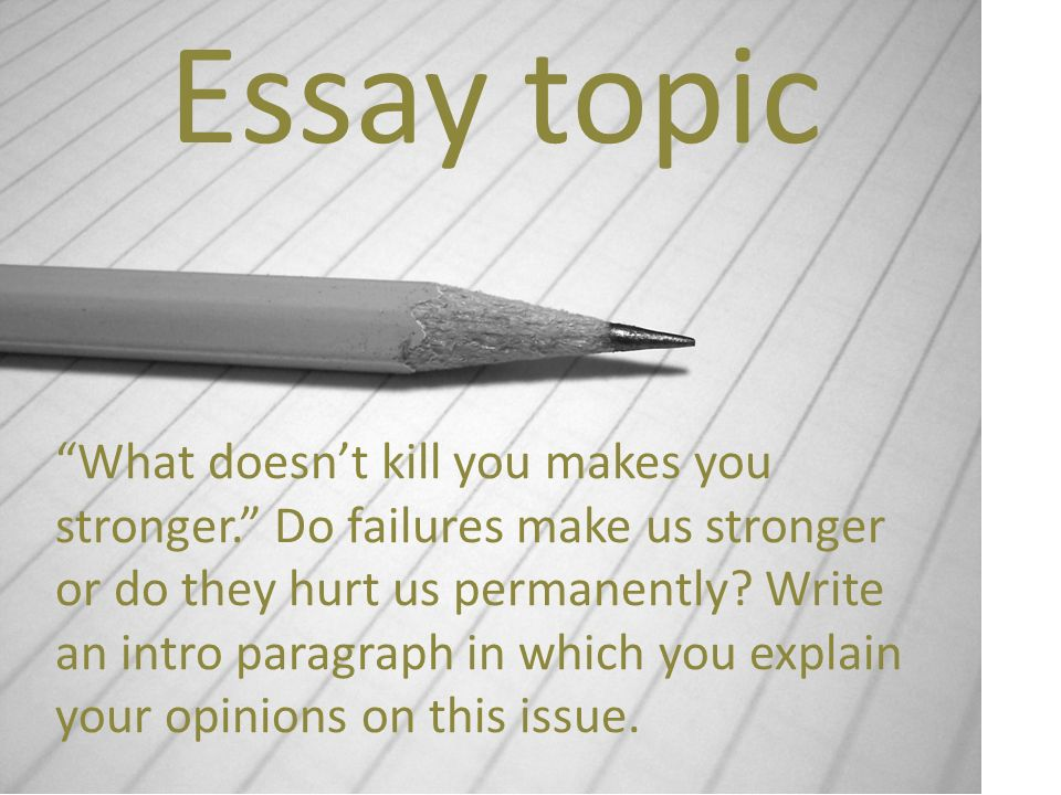 Essay topic What doesnt kill you makes you stronger.