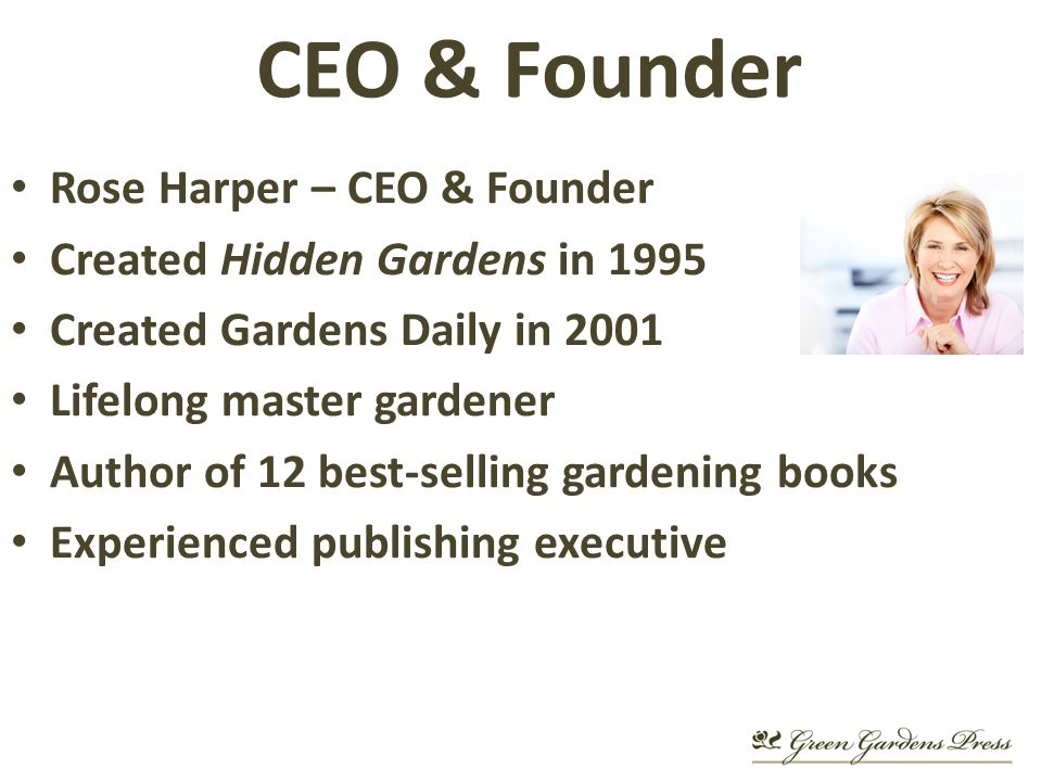 CEO & Founder Rose Harper – CEO & Founder Created Hidden Gardens in 1995 Created Gardens Daily in 2001 Lifelong master gardener Author of 12 best-selling gardening books Experienced publishing executive
