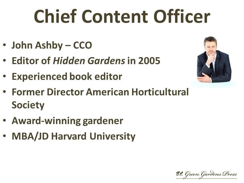 Chief Content Officer John Ashby – CCO Editor of Hidden Gardens in 2005 Experienced book editor Former Director American Horticultural Society Award-winning gardener MBA/JD Harvard University