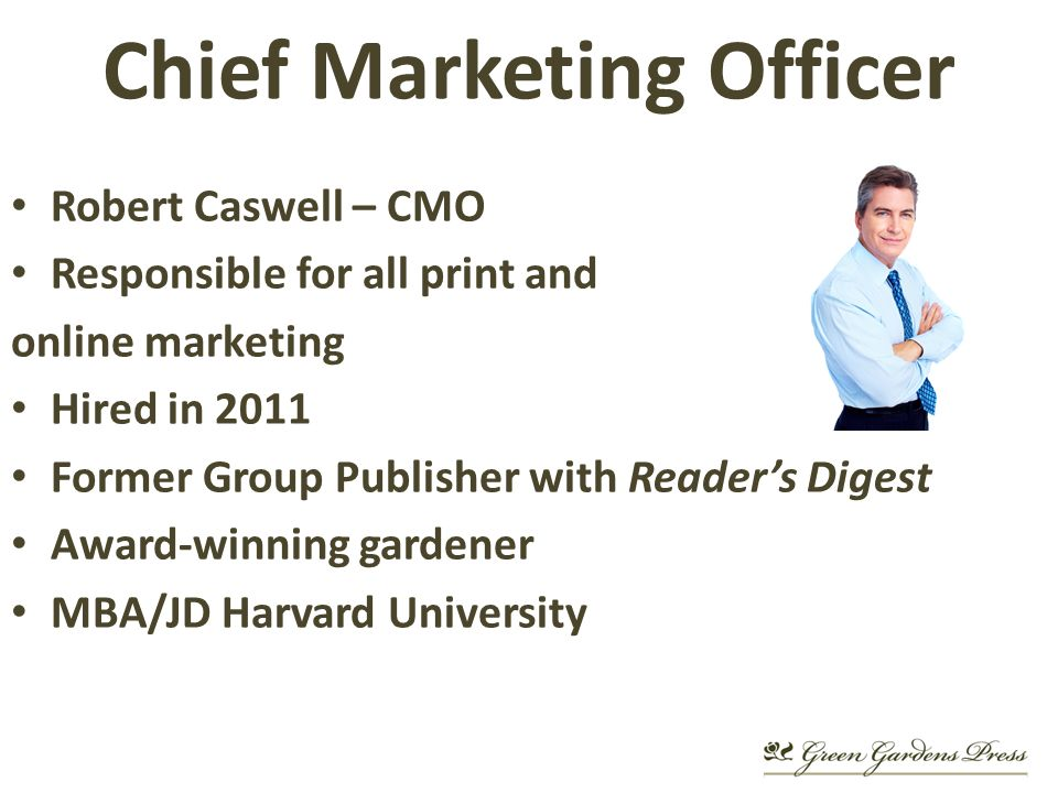 Chief Marketing Officer Robert Caswell – CMO Responsible for all print and online marketing Hired in 2011 Former Group Publisher with Readers Digest Award-winning gardener MBA/JD Harvard University
