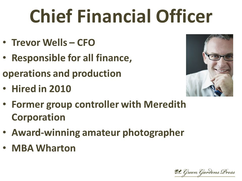 Chief Financial Officer Trevor Wells – CFO Responsible for all finance, operations and production Hired in 2010 Former group controller with Meredith Corporation Award-winning amateur photographer MBA Wharton