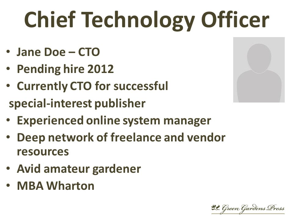 Chief Technology Officer Jane Doe – CTO Pending hire 2012 Currently CTO for successful special-interest publisher Experienced online system manager Deep network of freelance and vendor resources Avid amateur gardener MBA Wharton