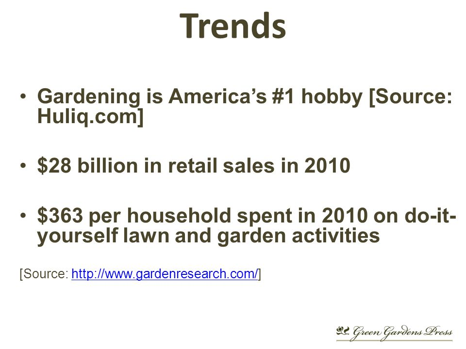 Trends Gardening is Americas #1 hobby [Source: Huliq.com] $28 billion in retail sales in 2010 $363 per household spent in 2010 on do-it- yourself lawn and garden activities [Source: