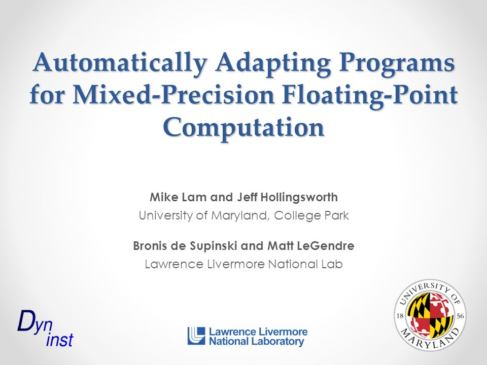 Automatically Adapting Programs for Mixed-Precision Floating-Point Computation Mike Lam and Jeff Hollingsworth University of Maryland, College Park Bronis de Supinski and Matt LeGendre Lawrence Livermore National Lab