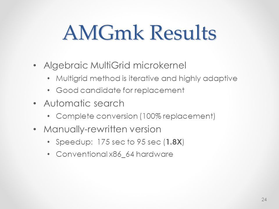 AMGmk Results 24 Algebraic MultiGrid microkernel Multigrid method is iterative and highly adaptive Good candidate for replacement Automatic search Complete conversion (100% replacement) Manually-rewritten version Speedup: 175 sec to 95 sec ( 1.8X ) Conventional x86_64 hardware