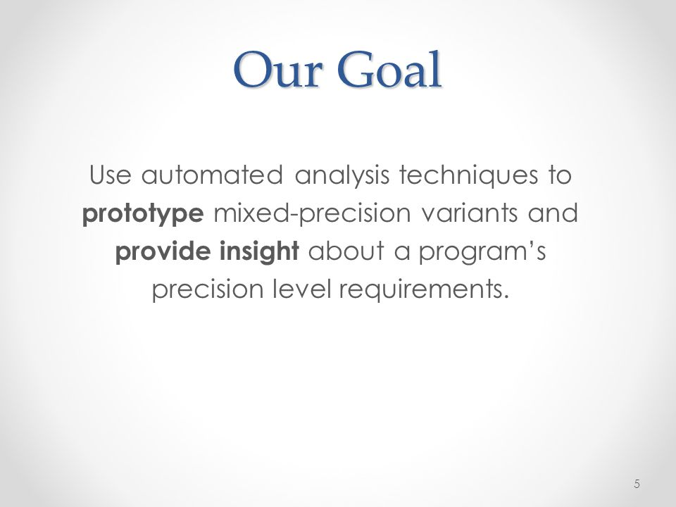 Our Goal Use automated analysis techniques to prototype mixed-precision variants and provide insight about a programs precision level requirements.