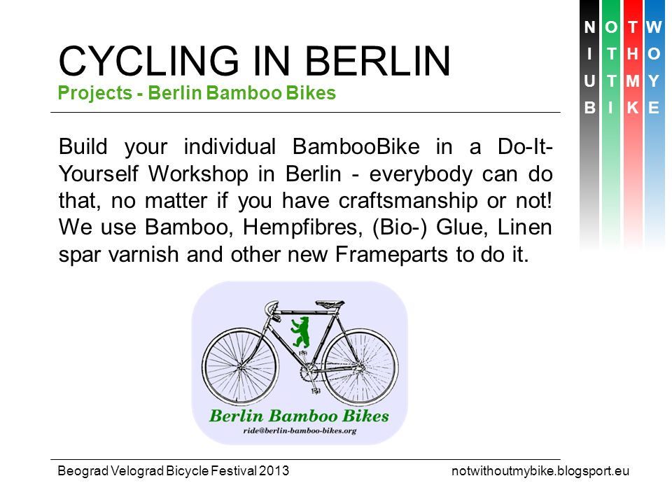 NOTW ITHO UTMY BIKE Beograd Velograd Bicycle Festival 2013 notwithoutmybike.blogsport.eu CYCLING IN BERLIN Projects - Berlin Bamboo Bikes CIB - projects bamboo Build your individual BambooBike in a Do-It- Yourself Workshop in Berlin - everybody can do that, no matter if you have craftsmanship or not.