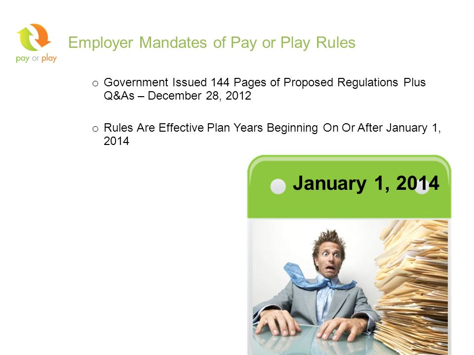 Employer Mandates of Pay or Play Rules o Government Issued 144 Pages of Proposed Regulations Plus Q&As – December 28, 2012 o Rules Are Effective Plan Years Beginning On Or After January 1, 2014 6 January 1, 2014