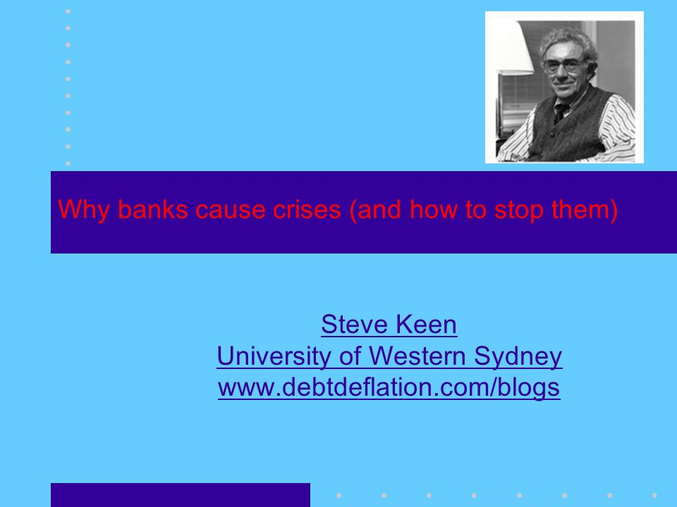 Why banks cause crises (and how to stop them) Steve Keen University of Western Sydney