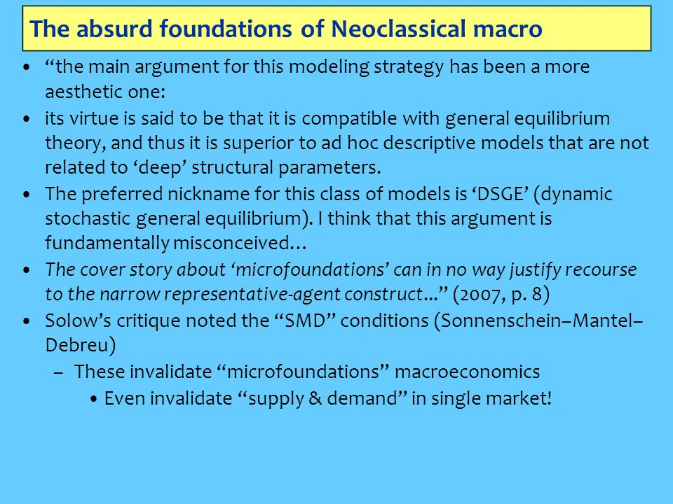The absurd foundations of Neoclassical macro the main argument for this modeling strategy has been a more aesthetic one: its virtue is said to be that it is compatible with general equilibrium theory, and thus it is superior to ad hoc descriptive models that are not related to deep structural parameters.